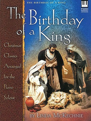 The Birthday of a King: Christmas Classics Arranged for the Piano Soloist Linda Mckechnie