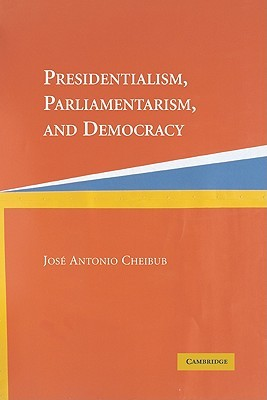Presidentialism, Parliamentarism, and Democracy  by  José Antonio Cheibub