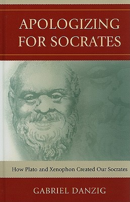 Apologizing for Socrates: How Plato and Xenophon Created Our Socrates  by  Gabriel Danzig