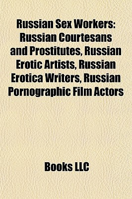 Russian Sex Workers: Russian Courtesans and Prostitutes, Russian Erotic Artists, Russian Erotica Writers, Russian Pornographic Film Actors  by  Books LLC