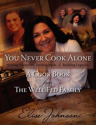 You Never Cook Alone: Stirring Memories, Feeding Souls and Building Legacies - A Cook Book for the Well Fed Family Elise Johnson