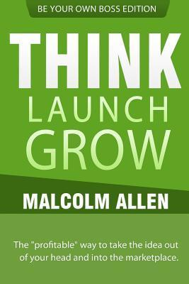 Think.Launch.Grow: The Profitable Way to Start, Manage and Grow Your Business. Malcolm Allen