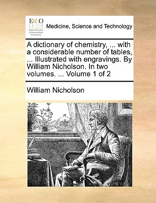 A   Dictionary of Chemistry, ... with a Considerable Number of Tables, ... Illustrated with Engravings.  by  William Nicholson. in Two Volumes. ... Volu by William  Nicholson