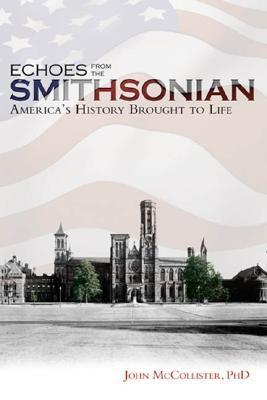 Echoes from the Smithsonian: Americas History Brought to Life  by  John C. McCollister