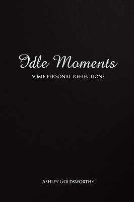 Idle Moments: Some Personal Reflections  by  Ashley Goldsworthy