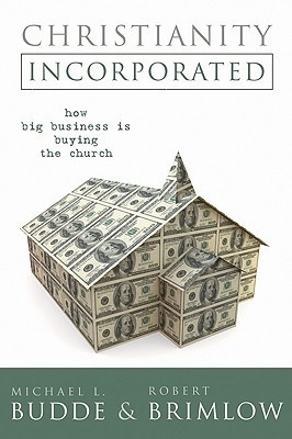 Christianity Incorporated: How Big Business Is Buying the Church Michael L. Budde