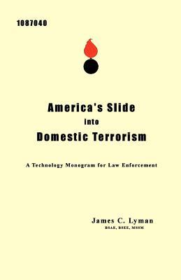 Americas Slide Into Domestic Terrorism: A Technology Monogram for Law Enforcement  by  BSEE, MSSM, James C. Lyman BSAE
