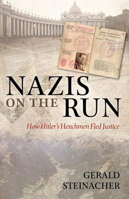Nazis on the Run: How Hitlers Henchmen Fled Justice Gerald Steinacher