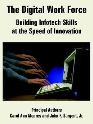 The Digital Work Force: Building Infotech Skills at the Speed of Innovation  by  Carol Ann Meares
