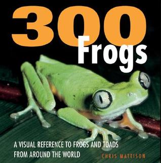 300 Frogs: A Visual Reference to Frogs and Toads from Around the World  by  Christopher Mattison