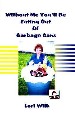 Without Me Youll Be Eating Out of Garbage Cans Lori Wilk