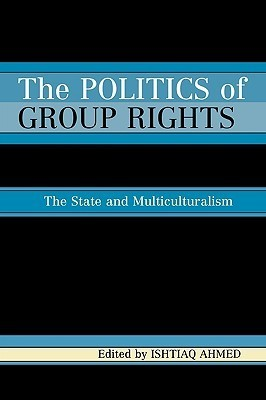 The Politics of Group Rights: The State and Multiculturalism  by  Ishtiaq Ahmed