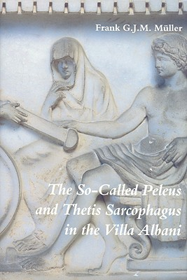 The So-Called Peleus and Thetis Sarcophagus in the Villa Albani (Iconological Studies in Roman Art , No 1) (Iconological Studies in Roman Art , No 1) Frank G. J. M. Muller