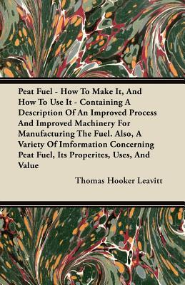 Peat Fuel - How to Make It, and How to Use It - Containing a Description of an Improved Process and Improved Machinery for Manufacturing the Fuel. Als Thomas Hooker Leavitt