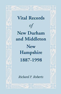 Vital Records of New Durham and Middleton, New Hampshire, 1887-1998  by  Richard P. Roberts