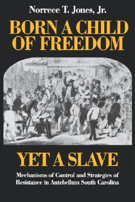 Born a Child of Freedom, Yet a Slave: Mechanisms of Control and Strategies of Resistance in Antebellum South Carolina  by  Norrece T. Jones