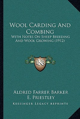 Wool Carding And Combing: With Notes On Sheep Breeding And Wool Growing (1912)  by  Aldred Farrer Barker