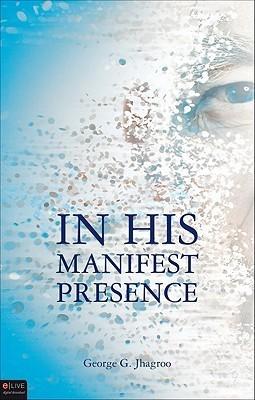 In His Manifest Presence George G. Jhagroo