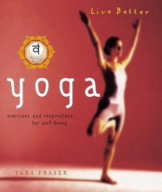 Live Better: Yoga: Exercises and Inspirations for Well-Being  by  Tara Fraser