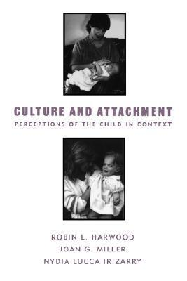 Culture and Attachment: Perceptions of the Child in Context Robin L. Harwood