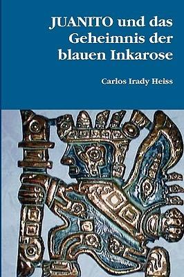 Juanito Und Das Geheimnis Der Blauen Inkarose  by  Carlos Irady Heiss