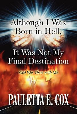 Although I Was Born in Hell, It Was Not My Final Destination: God Was There with Me Pauletta Cox