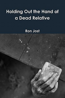 Holding Out the Hand of a Dead Relative  by  Ron Jost
