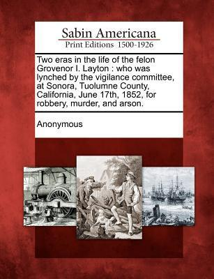 Two Eras in the Life of the Felon Grovenor I. Layton: Who Was Lynched the Vigilance Committee, at Sonora, Tuolumne County, California, June 17th, 1852, for Robbery, Murder, and Arson. by Anonymous