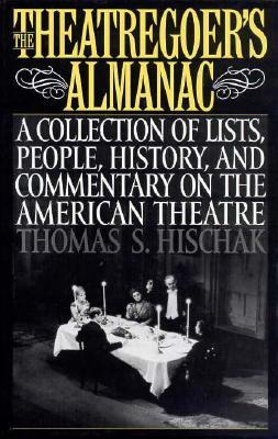 The Theatregoers Almanac: A Collection of Lists, People, History, and Commentary on the American Theatre  by  Thomas Hischak
