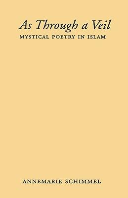 As Through a Veil: Mystical Poetry in Islam  by  Annemarie Schimmel