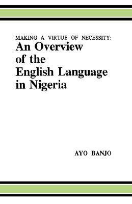 Making a Virtue of Necessity: An Overview of the English Language in Nigeria  by  Avo Banjo