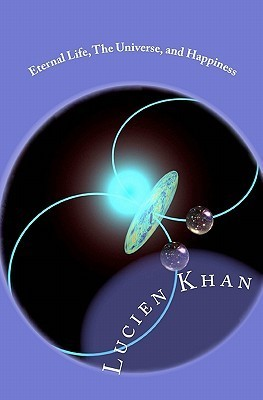 Eternal Life, the Universe, and Happiness  by  Lucien Khan