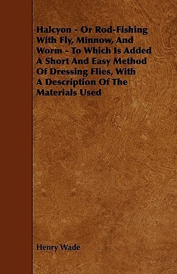 Halcyon - Or Rod-Fishing with Fly, Minnow, and Worm - To Which Is Added a Short and Easy Method of Dressing Flies, with a Description of the Materials  by  Henry Wade