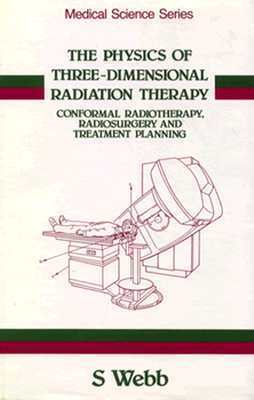 The Physics of Three Dimensional Radiation Therapy: Conformal Radiotherapy, Radiosurgery and Treatment Planning  by  S. Webb
