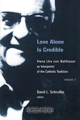 Love Alone Is Credible: Hans Urs Von Balthasar as Interpreter of the Catholic Tradition, Volume 1  by  David L. Schindler