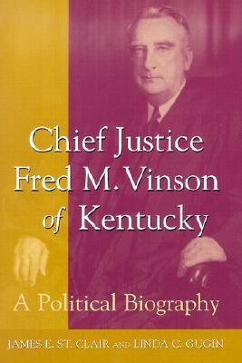 Chief Justice Fred M. Vinson of Kentucky: A Political Biography  by  James E. St. Clair