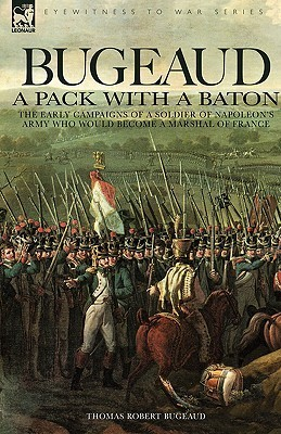 Bugeaud: A Pack With A Baton The Early Campaigns Of A Soldier Of Napoleons Army Who Would Become A Marshal Of France Thomas Robert Bugeaud