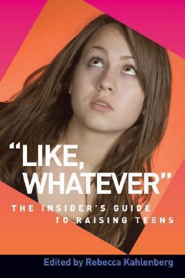 Like, Whatever: The Insiders Guide to Raising Teens Rebecca Kahlenberg