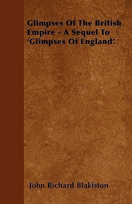 Glimpses of the British Empire - A Sequel to Glimpses of England  by  John Richard Blakiston