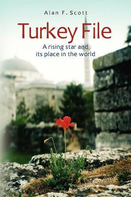 Turkey File: A Rising Star and Its Place in the World  by  Alan F. Scott