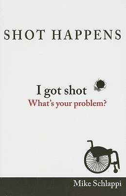 Shot Happens: I Got Shot, Whats Your Problem?  by  Mike Schlappi