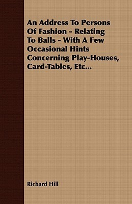 An Address to Persons of Fashion - Relating to Balls - With a Few Occasional Hints Concerning Play-Houses, Card-Tables, Etc...  by  Richard Hill