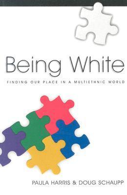 Being White: Finding Our Place in a Multiethnic World Paula Harris