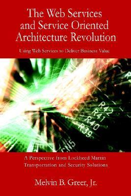 The Web Services and Service Oriented Architecture Revolution: Using Web Services to Deliver Business Value  by  Melvin B. Greer Jr.
