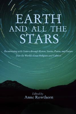 Earth and All the Stars: Reconnecting with Nature Through Hymns, Stories, Poems, and Prayers from the Worlds Great Religions and Cultures Anne Rowthorn