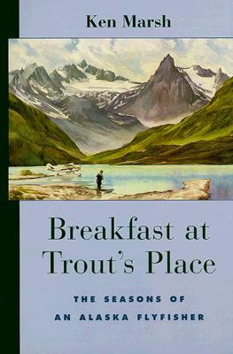 Breakfast at Trouts Place: The Seasons of an Alaska Flyfisher  by  Ken Marsh