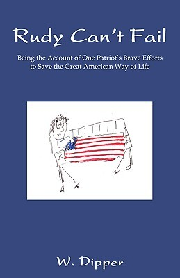 Rudy Cant Fail: Being the Account of One Patriots Brave Efforts to Save the Great American Way of Life W. Dipper