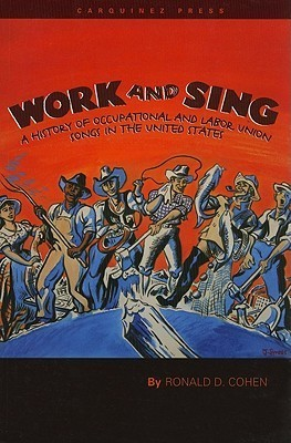 Work and Sing: A History of Occupational and Labor Union Songs in the United States Ronald D. Cohen