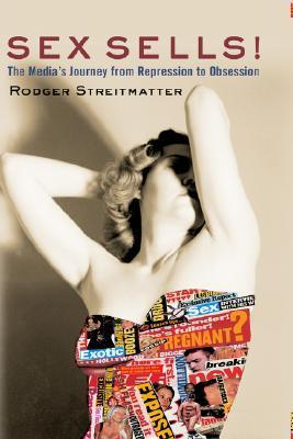 Sex Sells!: The Medias Journey From Repression To Obsession Rodger Streitmatter