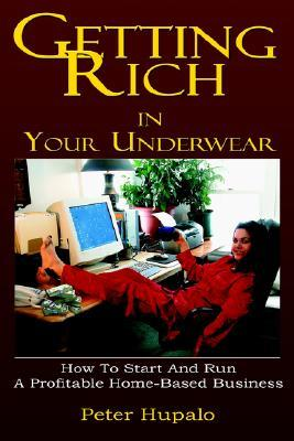 Getting Rich in Your Underwear: How to Start and Run a Profitable Home-Based Business Peter, I Hupalo